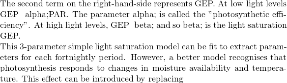 "The second term on the right-hand-side represents GEP.  At low light levels GEP ≈ &alpha&#59;PAR. The parameter &alpha&#59; is called the ""photosynthetic efficiency"". At high light levels,  GEP ≈ &beta&#59; and so &beta&#59; is the light saturation GEP.  This 3-parameter simple light saturation model can be fit to extract parameters for each fortnightly period. However, a better model recognises that photosynthesis responds to changes in moisture availability and temperature. This effect can be introduced by replacing"